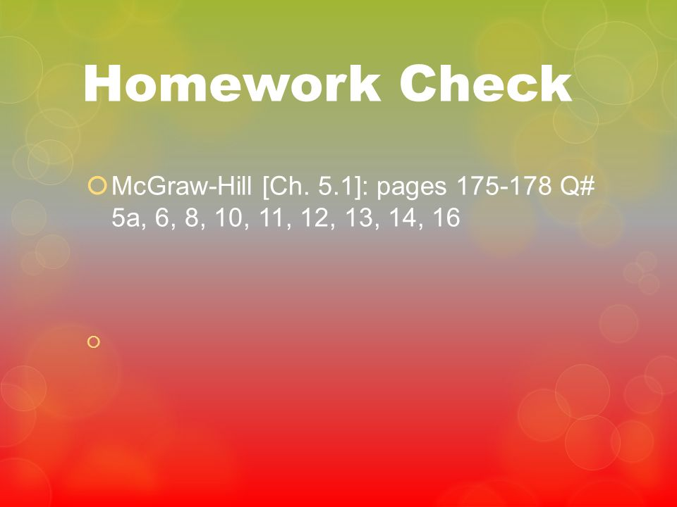 Homework Check McGraw-Hill [Ch. 5.1]: pages 175-178 Q# 5a, 6, 8, 10, 11, 12, 13, 14, 16